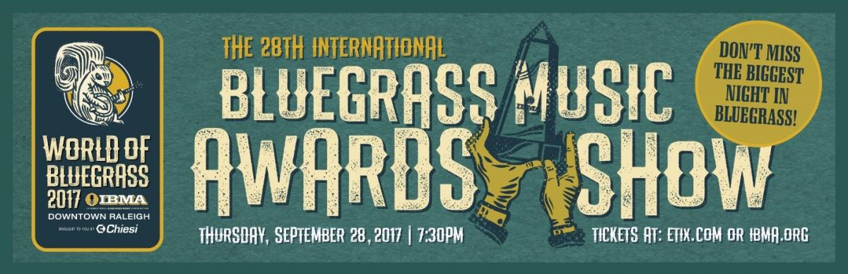 "The 28th International Bluegrass Music Awards Show, Thursday, September 28, 2017, 7:30 p.m., Tickets at etix.com or ibma.org. Logo includes illustration of a pair of hands holding an award, and the words ""Don't miss the biggest night in bluegrass!"" in a circle on the right. On the left is World of Bluegrass logo, which includes an illustration of a squirrel playing the banjo above the words ""World of Bluegrass 2017, IBMA; downtown Raleigh; brought to you by Chiesi"