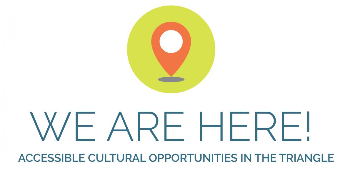 WE ARE HERE! Accessible Cultural Opportunities in the Triangle